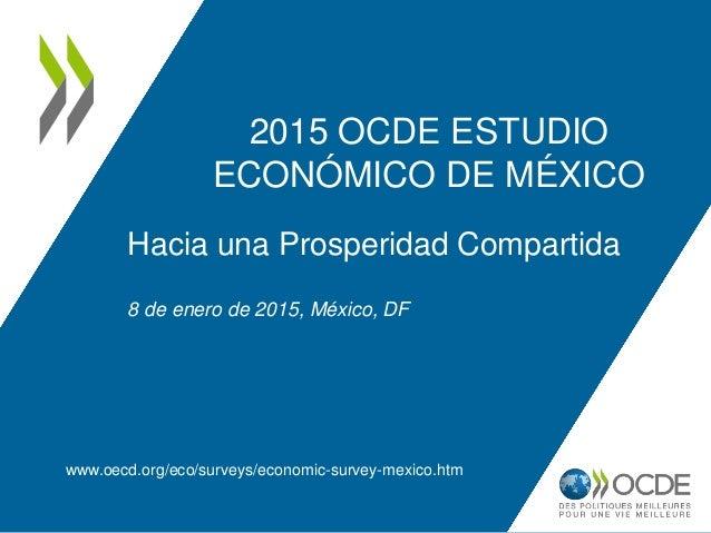 2015 OCDE ESTUDIO ECONÓMICO DE MÉXICO www.oecd.org/eco/surveys/economic-survey-mexico.htm Hacia una Prosperidad Compartida...
