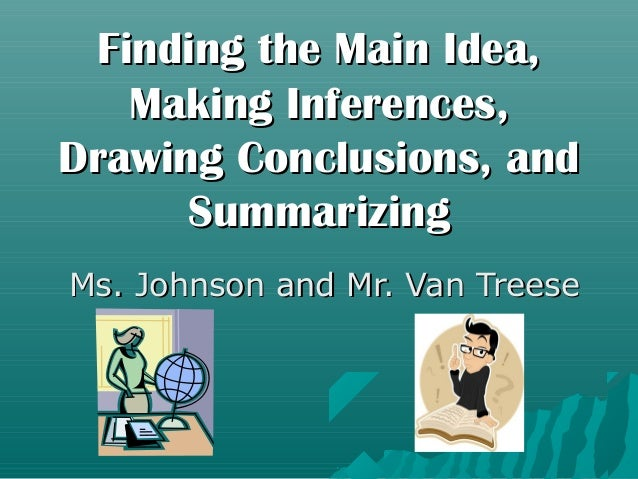 Finding the Main Idea,   Making Inferences,Drawing Conclusions, and      SummarizingMs. Johnson and Mr. Van Treese