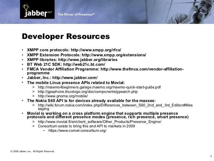 Developer Resources <ul><li>XMPP core protocols: http://www.xmpp.org/rfcs/ </li></ul><ul><li>XMPP Extension Protocols: htt...