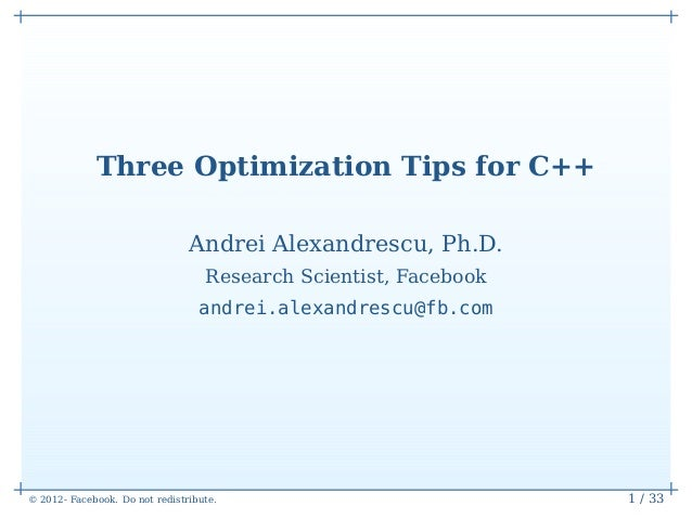 Three Optimization Tips for C++                                Andrei Alexandrescu, Ph.D.                                 ...