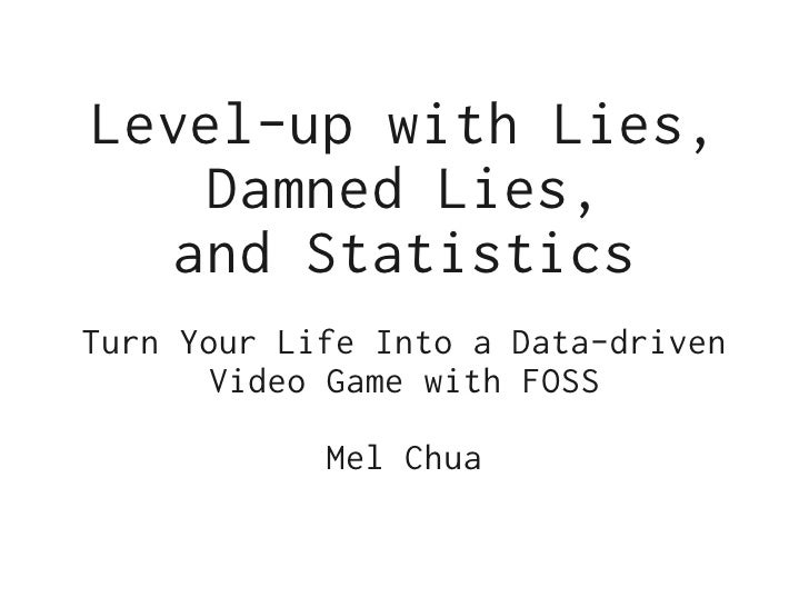 Level-up with Lies,    Damned Lies,   and StatisticsTurn Your Life Into a Data-driven       Video Game with FOSS          ...