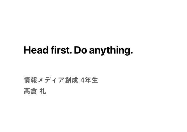 Head first.Do anything. 情報メディア創成 4年生 髙倉 礼