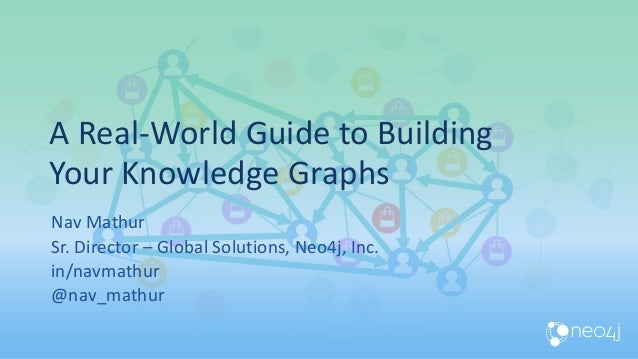 A Real-World Guide to Building Your Knowledge Graphs Nav Mathur Sr. Director – Global Solutions, Neo4j, Inc. in/navmathur ...
