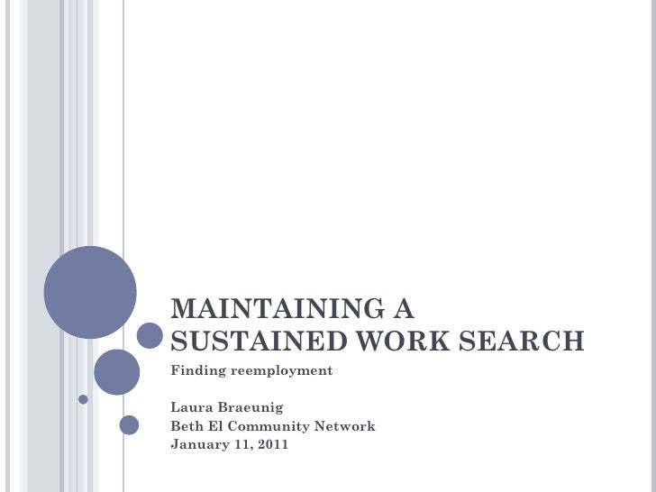 MAINTAINING A SUSTAINED WORK SEARCH Finding reemployment Laura Braeunig Beth El Community Network  January 11, 2011