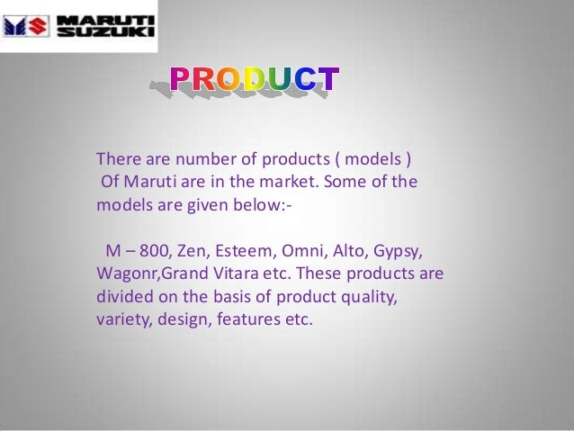 There are number of products ( models ) Of Maruti are in the market. Some of the models are given below:- M – 800, Zen, Es...