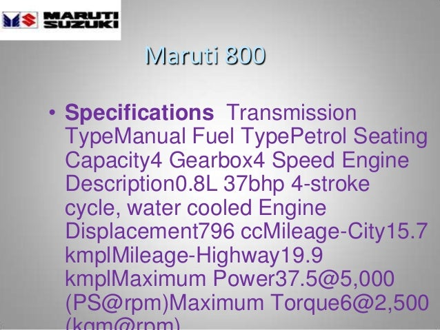 Maruti 800 • Specifications Transmission TypeManual Fuel TypePetrol Seating Capacity4 Gearbox4 Speed Engine Description0.8...