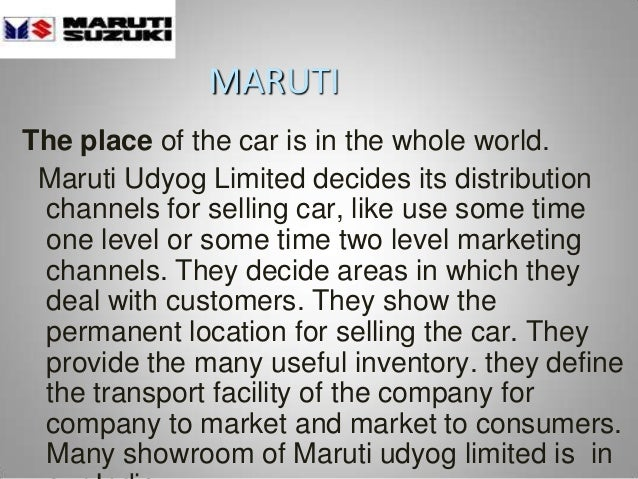 MARUTI The place of the car is in the whole world. Maruti Udyog Limited decides its distribution channels for selling car,...