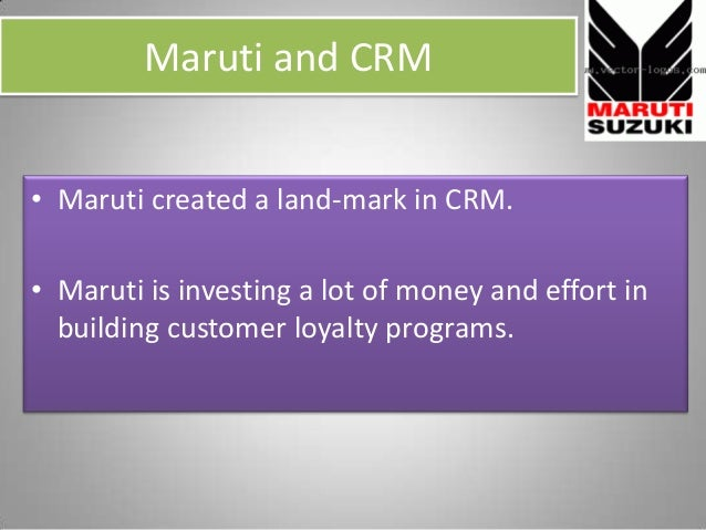 Maruti and CRM • Maruti created a land-mark in CRM. • Maruti is investing a lot of money and effort in building customer l...