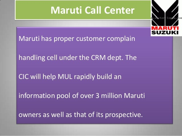 Maruti Call Center Maruti has proper customer complain handling cell under the CRM dept. The CIC will help MUL rapidly bui...