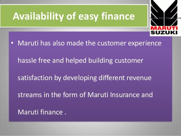 Availability of easy finance • Maruti has also made the customer experience hassle free and helped building customer satis...