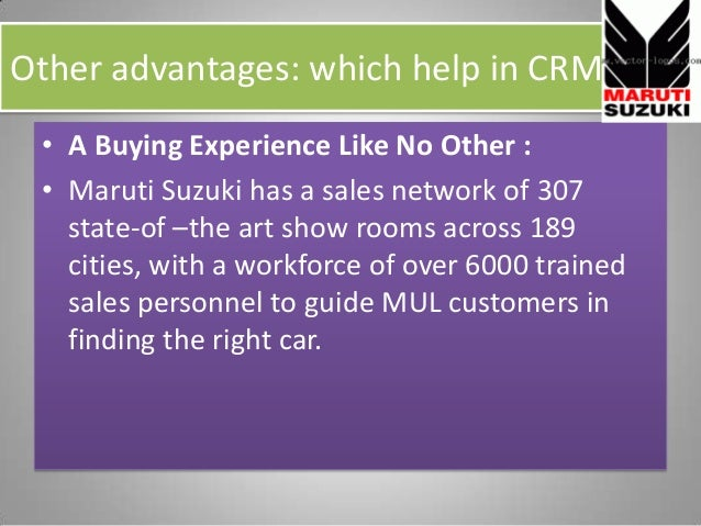 Other advantages: which help in CRM • A Buying Experience Like No Other : • Maruti Suzuki has a sales network of 307 state...