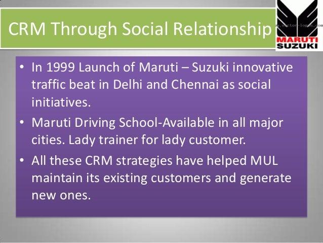 CRM Through Social Relationship • In 1999 Launch of Maruti – Suzuki innovative traffic beat in Delhi and Chennai as social...