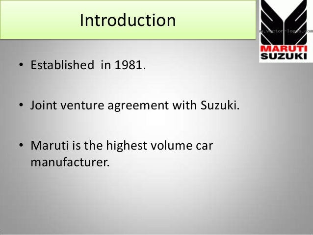 Introduction • Established in 1981. • Joint venture agreement with Suzuki. • Maruti is the highest volume car manufacturer.