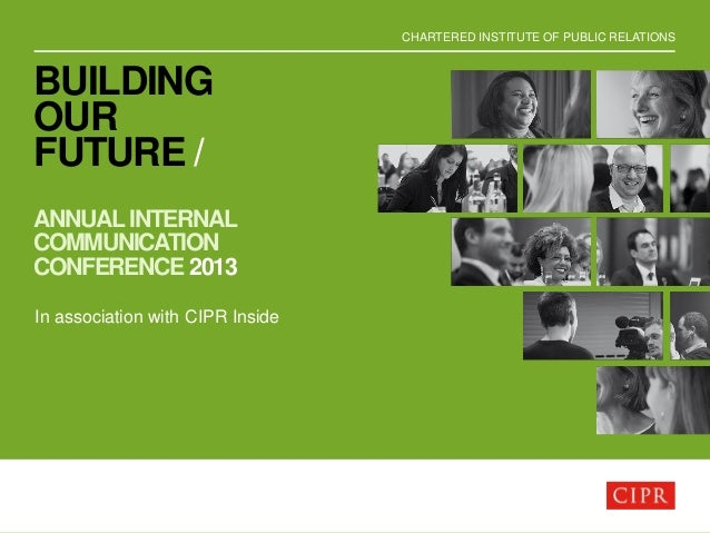 CHARTERED INSTITUTE OF PUBLIC RELATIONS BUILDING OUR FUTURE / ANNUAL INTERNAL COMMUNICATION CONFERENCE 2013 In association...