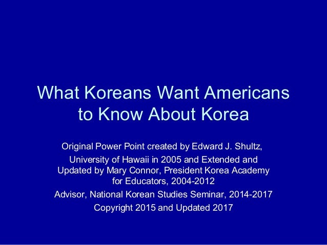 What Koreans Want Americans to Know About Korea Original Power Point created by Edward J. Shultz, University of Hawaii in ...