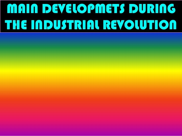 MAIN DEVELOPMETS DURING THE INDUSTRIAL REVOLUTION
