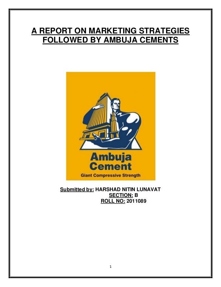 A REPORT ON MARKETING STRATEGIES   FOLLOWED BY AMBUJA CEMENTS     Submitted by: HARSHAD NITIN LUNAVAT                     ...