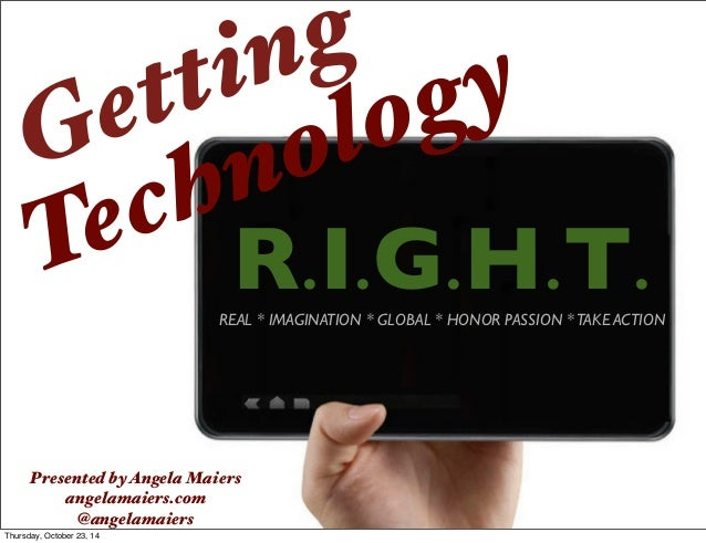 Getting  Technology  R.I.G.H.T.  Presented by Angela Maiers  angelamaiers.com  @angelamaiers  REAL * IMAGINATION * GLOBAL ...
