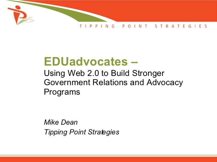 EDUadvocates –  Using Web 2.0 to Build Stronger Government Relations and Advocacy Programs Mike Dean Tipping Point Strateg...