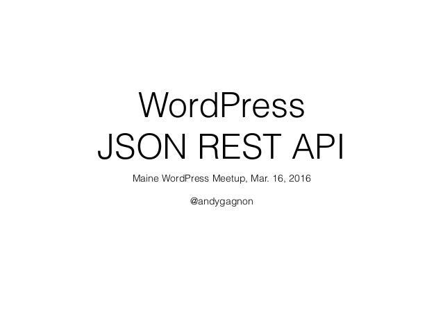 WordPress JSON REST API Maine WordPress Meetup, Mar. 16, 2016 @andygagnon
