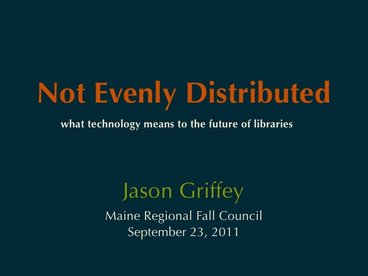 Not Evenly Distributed what technology means to the future of libraries             Jason Griffey          Maine Regional ...