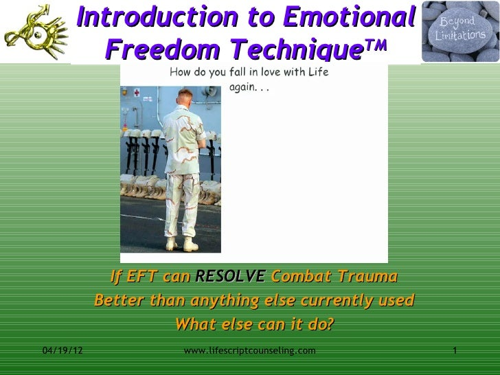 Introduction to Emotional        Freedom TechniqueTM             If EFT can RESOLVE Combat Trauma           Better than an...