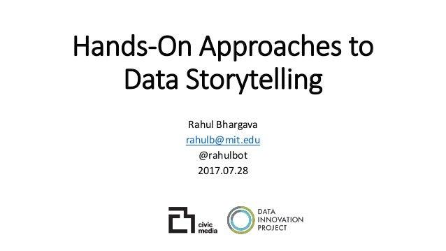Hands-On Approaches to Data Storytelling Rahul Bhargava rahulb@mit.edu @rahulbot 2017.07.28