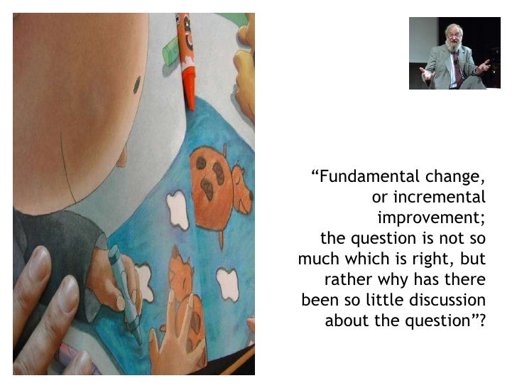 """""""Fundamental change,          or incremental           improvement;   the question is not so much which is right, but    r..."""