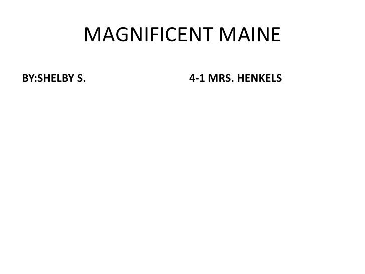 MAGNIFICENT MAINE<br />BY:SHELBY S.<br />4-1 MRS. HENKELS<br />