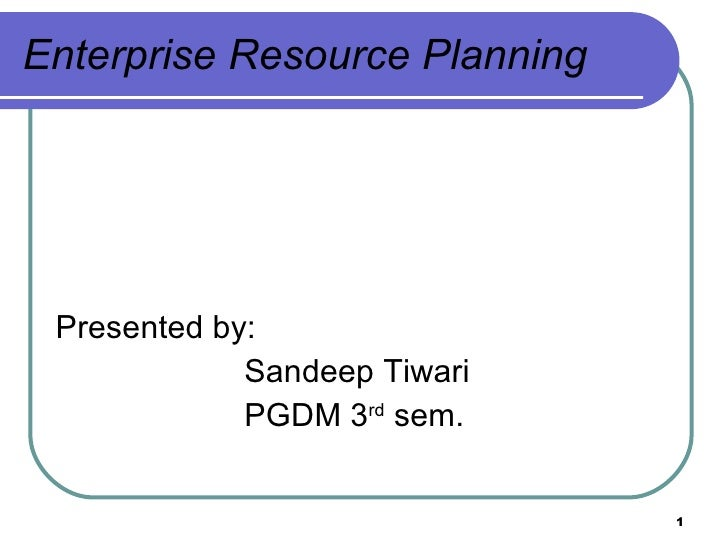 Enterprise Resource Planning <ul><li>Presented by: </li></ul><ul><li>Sandeep Tiwari  </li></ul><ul><li>PGDM 3 rd  sem.  </...