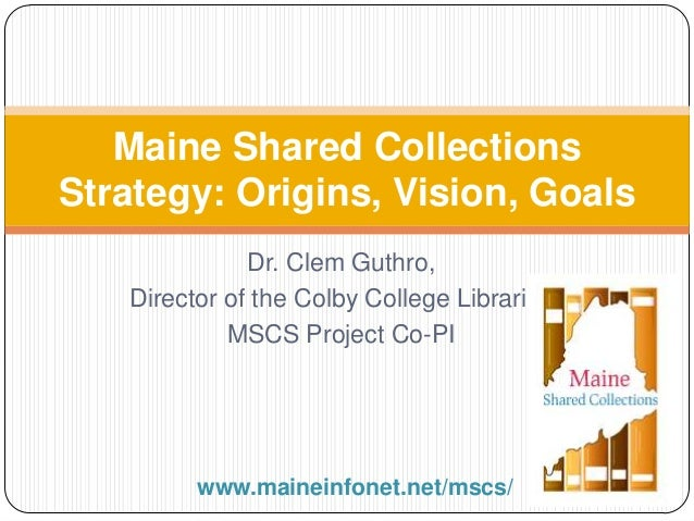 Dr. Clem Guthro, Director of the Colby College Libraries MSCS Project Co-PI Maine Shared Collections Strategy: Origins, Vi...