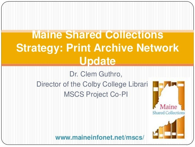 Dr. Clem Guthro, Director of the Colby College Libraries MSCS Project Co-PI Maine Shared Collections Strategy: Print Archi...
