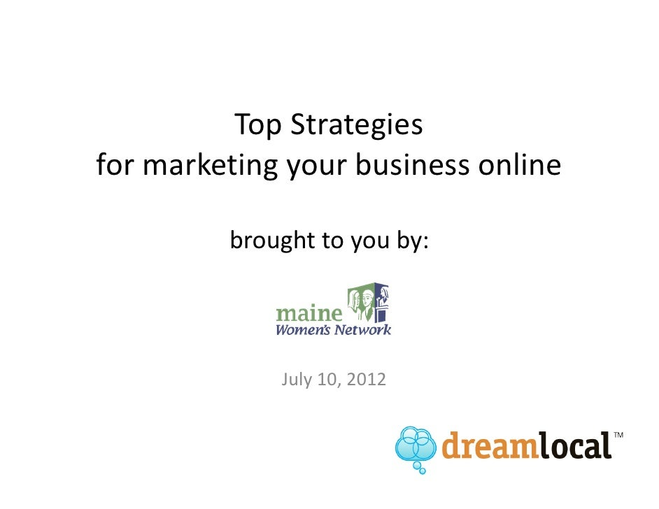 Top Strategiesfor marketing your business online         brought to you by:             July 10, 2012