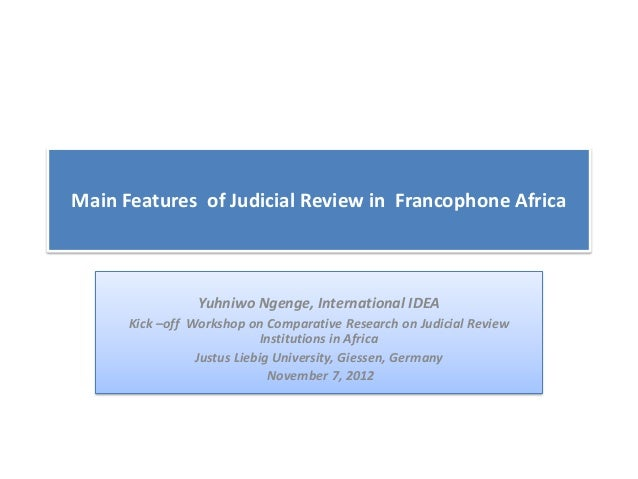 Main Features of Judicial Review in Francophone Africa                 Yuhniwo Ngenge, International IDEA      Kick –off W...