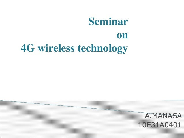 Seminar on 4G wireless technology A.MANASA 10E31A0401