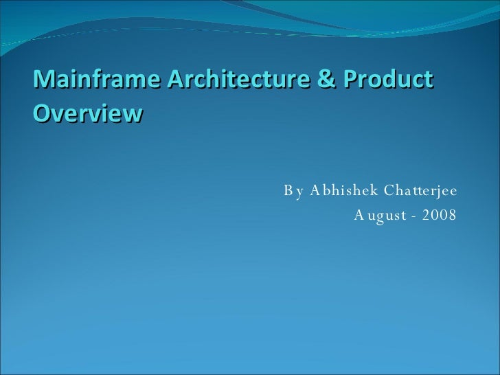 By Abhishek Chatterjee August - 2008 Mainframe Architecture & Product Overview