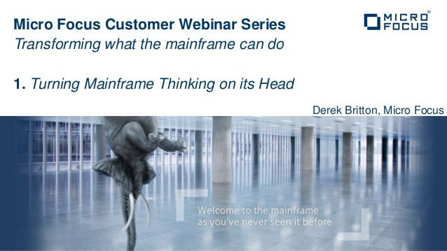 Micro Focus Customer Webinar SeriesTransforming what the mainframe can do1. Turning Mainframe Thinking on its Head        ...