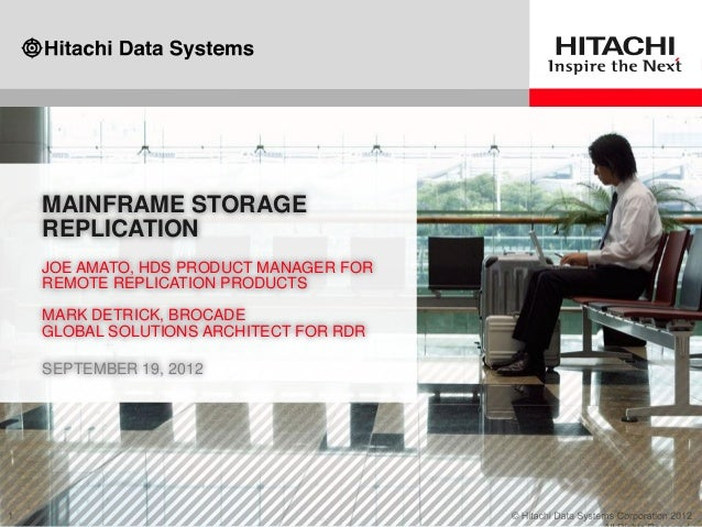 MAINFRAME STORAGE REPLICATION JOE AMATO, HDS PRODUCT MANAGER FOR REMOTE REPLICATION PRODUCTS MARK DETRICK, BROCADE GLOBAL ...