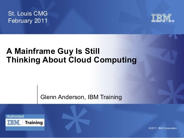© 2011 IBM Corporation A Mainframe Guy Is Still Thinking About Cloud Computing Glenn Anderson, IBM Training St. Louis CMG ...