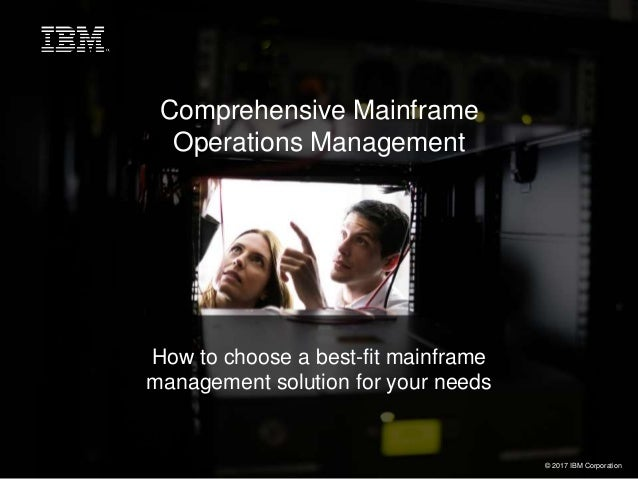 Comprehensive Mainframe Operations Management How to choose a best-fit mainframe management solution for your needs © 2017...