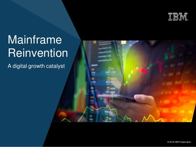 © 2018 IBM Corporation1 © 2018 IBM Corporation Mainframe Reinvention A digital growth catalyst