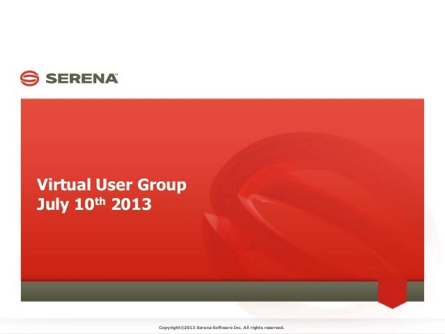 Virtual User Group July 10th 2013 Copyright©2013 Serena Software Inc. All rights reserved.