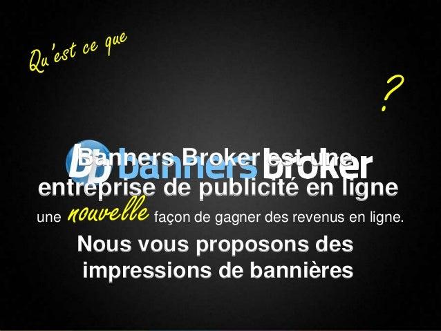 ?       Banners Broker est une    entreprise de publicité en ligne    une   nouvelle   façon de gagner des revenus en lign...