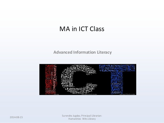 MA in ICT Class Advanced Information Literacy 2014-08-15 Surendra Jugdav, Principal Librarian: Humanities Wits Library