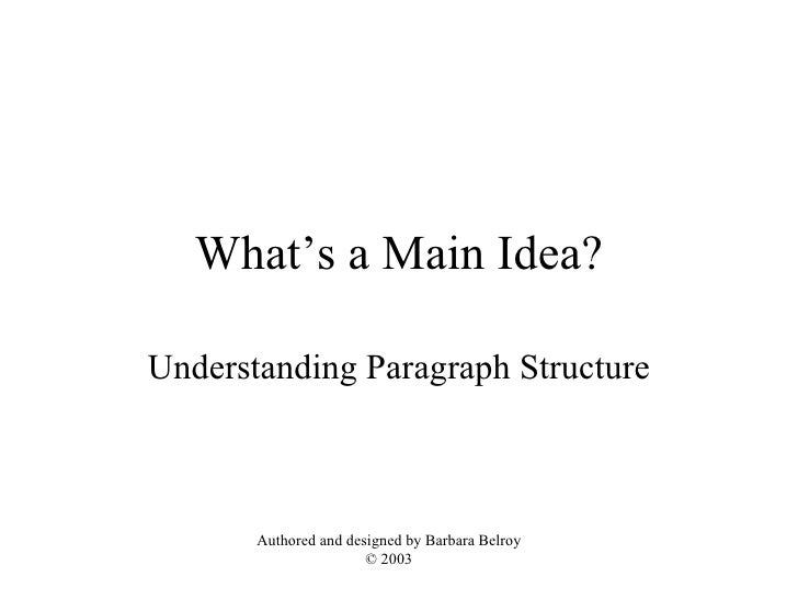 What's a Main Idea? Understanding Paragraph Structure Authored and designed by Barbara Belroy © 2003