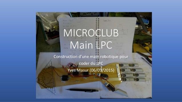 MICROCLUB Main LPC Construction d'une main robotique pour coder du LPC Yves Masur (06/03/2015)