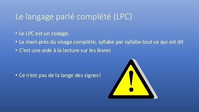Le langage parlé complété (LPC) • Le LPC est un codage. • La main près du visage complète, syllabe par syllabe tout ce qui...