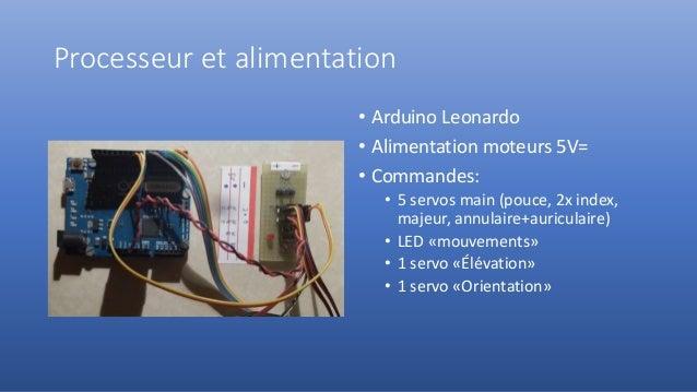 Processeur et alimentation • Arduino Leonardo • Alimentation moteurs 5V= • Commandes: • 5 servos main (pouce, 2x index, ma...