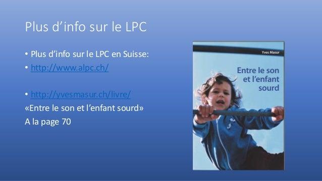 Plus d'info sur le LPC • Plus d'info sur le LPC en Suisse: • http://www.alpc.ch/ • http://yvesmasur.ch/livre/ «Entre le so...