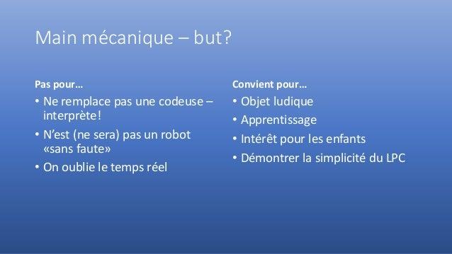 Main mécanique – but? Pas pour… • Ne remplace pas une codeuse – interprète! • N'est (ne sera) pas un robot «sans faute» • ...